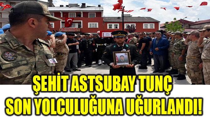 ŞEHİT ASTSUBAY TUNÇ  SON YOLCULUĞUNA UĞURLANDI!