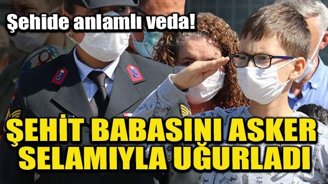 ŞEHİT BABASINI ASKER SELAMI İLE UĞURLADI!