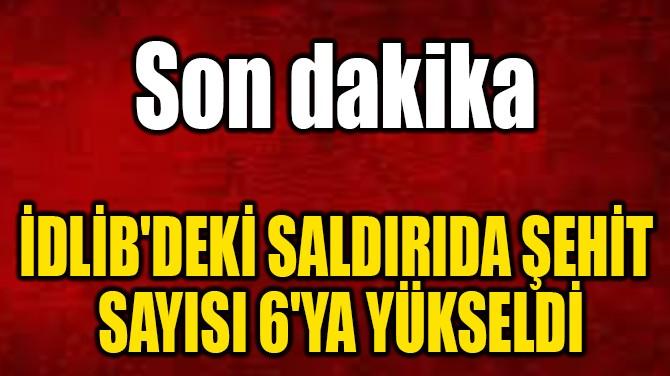 İDLİB'DEKİ SALDIRIDA ŞEHİT SAYISI 6'YA YÜKSELDİ