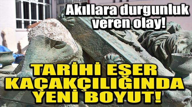 TARİHİ ESER KAÇAKÇILIĞINDA YENİ BOYUT!