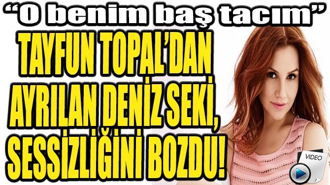 """DENİZ SEKİ: """"O BENİM BAŞ TACIM"""""""