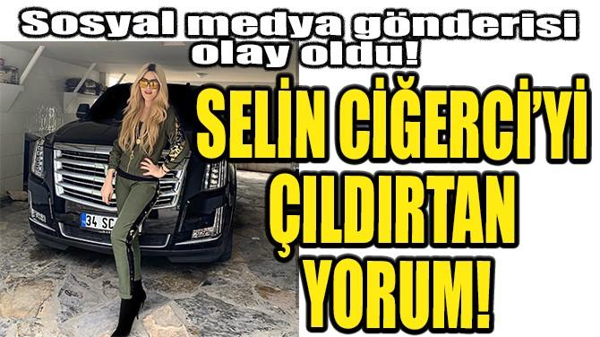 SELİN CİĞERCİ'Yİ ÇILDIRTAN YORUM!