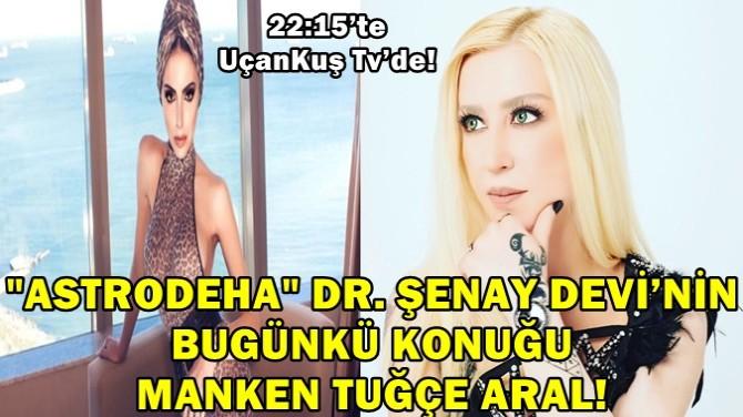 """""""ASTRODEHA"""" DR. ŞENAY DEVİ'NİN BUGÜNKÜ KONUĞU MANKEN TUĞÇE ARAL!"""