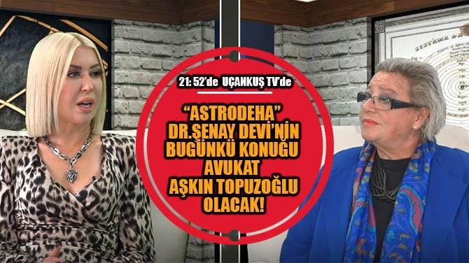 """""""ASTRODEHA"""" DR.ŞENAY DEVİ'NİN BUGÜNKİ KONUĞU AŞKIN TOPUZOĞLU"""