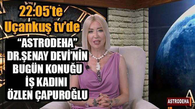 """""""ASTRODEHA"""" DR.ŞENAY DEVİ'NİN BUGÜN KONUĞU ÖZLEN ÇAPUROĞLU"""