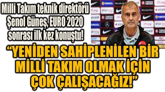 ŞENOL GÜNEŞ, EURO 2020  SONRASI İLK KEZ KONUŞTU!