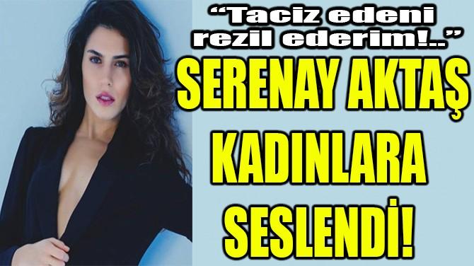 "SERENAY AKTAŞ: ""TACİZ EDENİ REZİL EDERİM!.."""