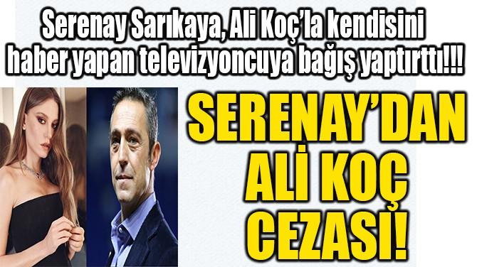 SERENAY'DAN ALİ KOÇ CEZASI!