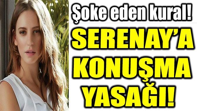 SERENAY'A KONUŞMA YASAĞI!