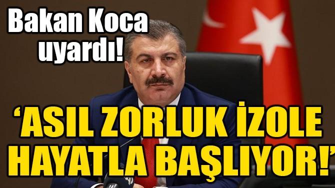 'ASIL ZORLUK İZOLE HAYATLA BAŞLIYOR!'