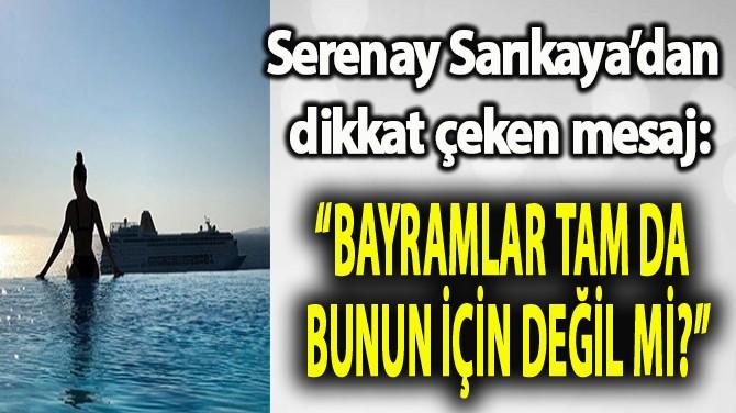 SERENAY SARIKAYA'DAN DİKKAT ÇEKEN SÖZLER!