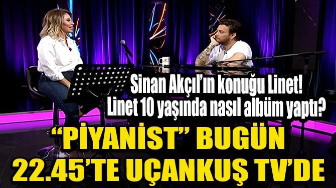 PİYANİST BUGÜN 22.45'TE UÇANKUŞ TV'DE