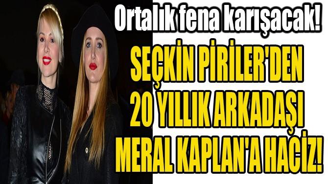 SEÇKİN PİRİLER'DEN  20 YILLIK ARKADAŞI  MERAL KAPLAN'A HACİZ!