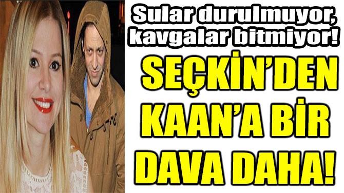 SEÇKİN'DEN KAAN'A BİR  DAVA DAHA!