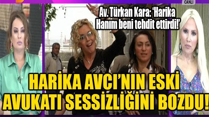HARİKA AVCI'NIN ESKİ AVUKATI SESSİZLİĞİNİ BOZDU!