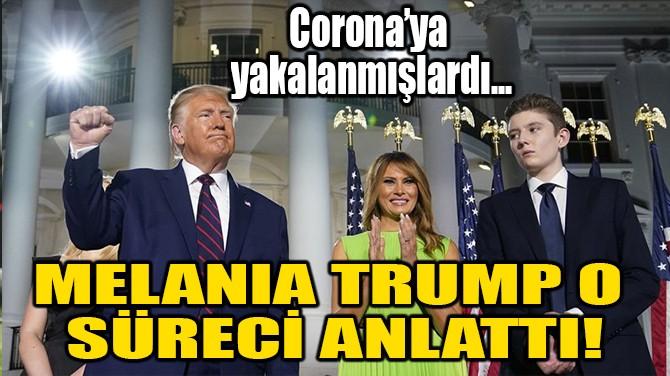 MELANIA TRUMP O SÜRECİ ANLATTI!