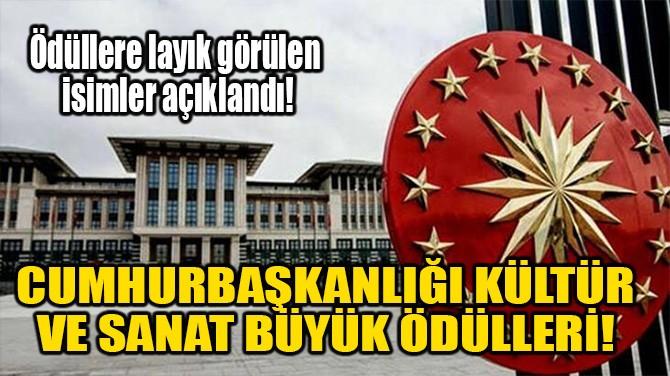 CUMHURBAŞKANLIĞI KÜLTÜR  VE SANAT BÜYÜK ÖDÜLLERİ!