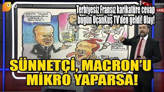 SÜNNETÇİ, MACRON'U MİKRO YAPARSA!