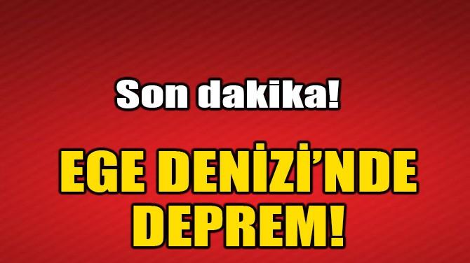 EGE DENİZ'İNDE DEPREM!