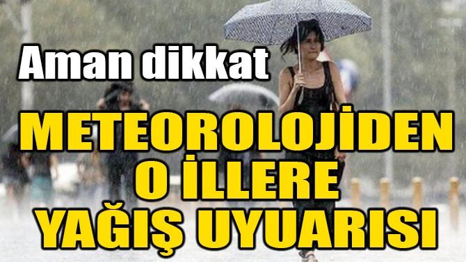METEOROLOJİ'DEN O İLLERE YAĞIŞ UYARISI!