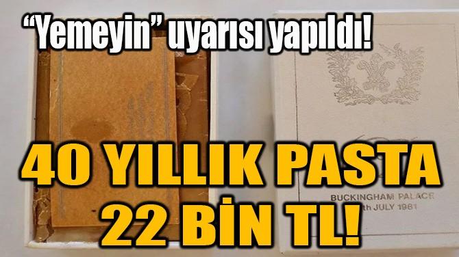 40 YILLIK PASTA 22 BİN TL!