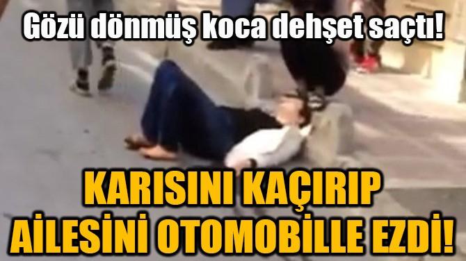 KARISINI KAÇIRIP AİLESİNİ OTOMOBİLLE EZDİ!