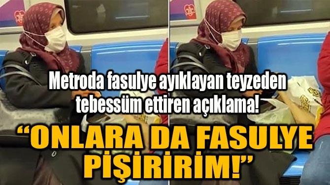 """""""ONLARA DA FASULYE PİŞİRİRİM!"""""""