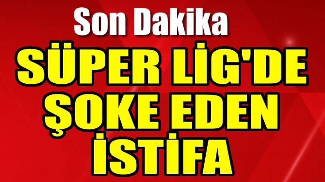 SÜPER LİG'DE ŞOKE EDEN İSTİFA!