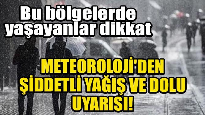 METEOROLOJİ'DEN ŞİDDETLİ YAĞIŞ VE DOLU UYARISI!
