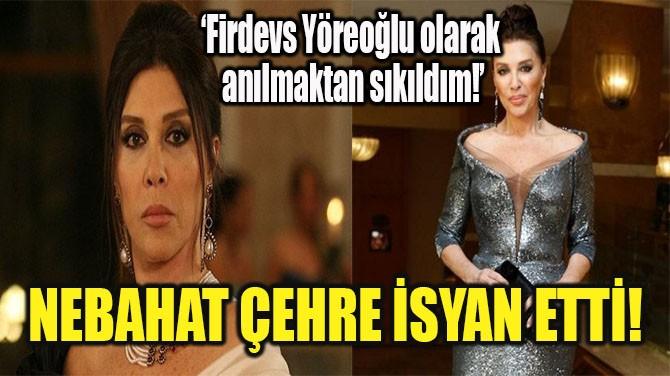 NEBAHAT ÇEHRE'NİN 'FİRDEVS YÖREOĞLU' İSYANI!
