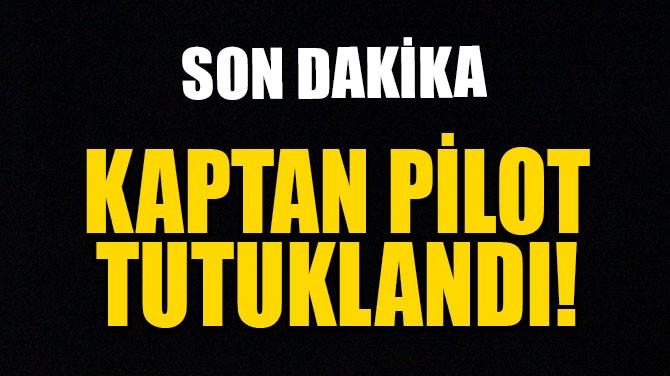 KAPTAN PİLOT TUTUKLANDI!