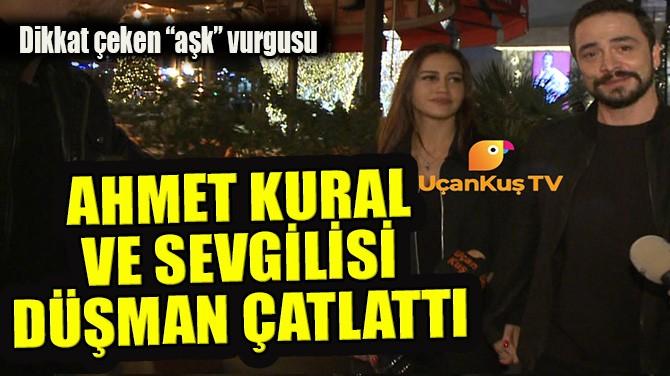 AHMET KURAL VE SEVGİLİSİ DÜŞMAN ÇATLATTI!