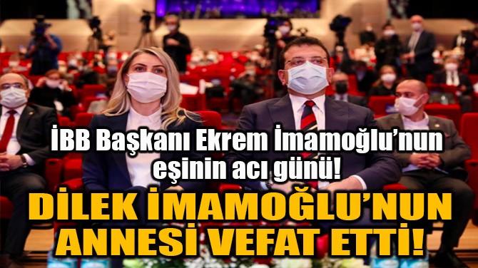 DİLEK İMAMOĞLU'NUN ANNESİ VEFAT ETTİ!
