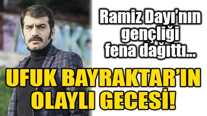 UFUK BAYRAKTAR'IN OLAYLI GECESİ!