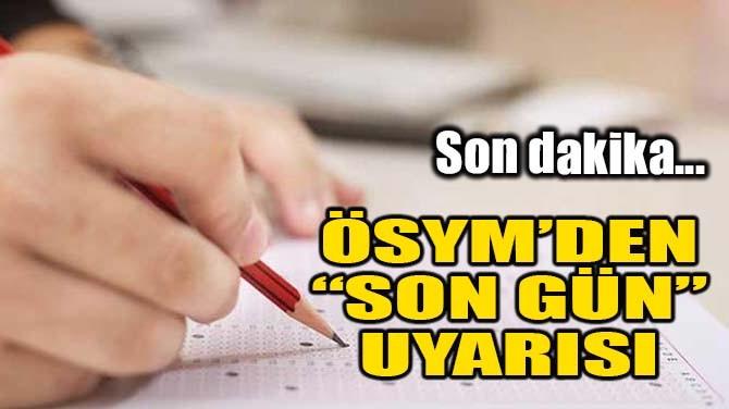 "ÖSYM'DEN ""SON GÜN"" UYARISI"