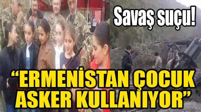 """""""ERMENİSTAN ÇOCUK ASKER KULLANIYOR"""""""