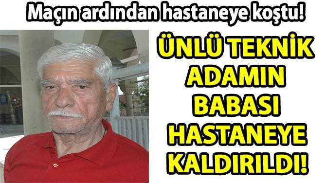 ÜNLÜ TEKNİK ADAMIN BABASI HASTANEYE KALDIRILDI!
