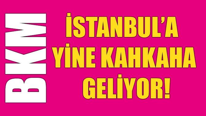 İSTANBUL'A YİNE KAHKAHA GELİYOR!