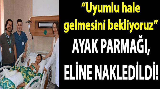 AYAK PARMAĞI, ELİNE NAKLEDİLDİ!