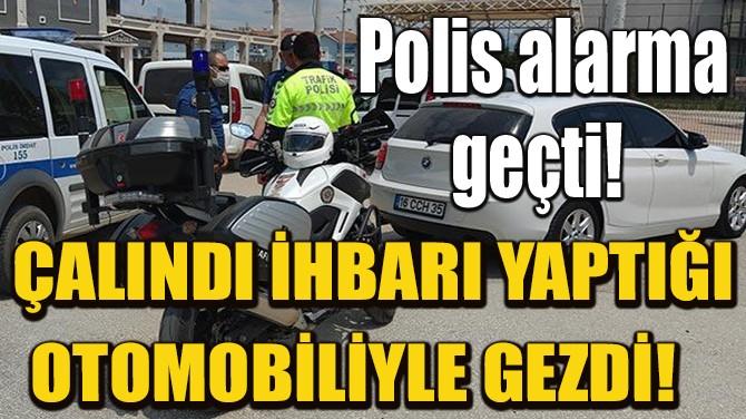 ÇALINDI İHBARI YAPTIĞI OTOMOBİLİYLE GEZDİ!