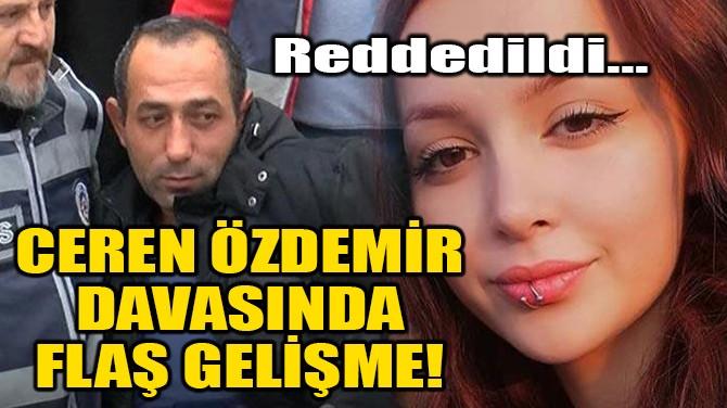 CEREN ÖZDEMİR DAVASINDA FLAŞ GELİŞME!