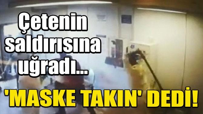 'MASKE TAKIN' DEDİ, ÇETE SALDIRISINA UĞRADI!