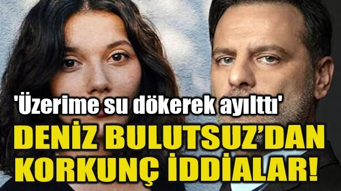 DENİZ BULUTSUZ'DAN KORKUNÇ İDDİALAR!