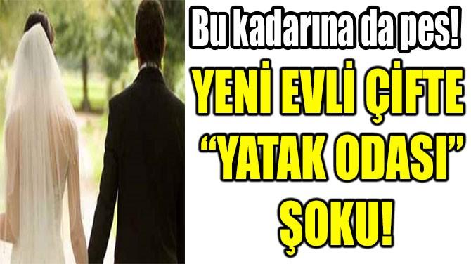 """YENİ EVLİ ÇİFTE  """"YATAK ODASI""""  ŞOKU!"""