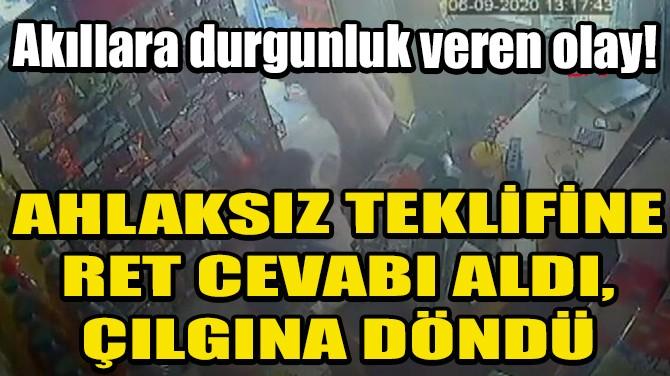 AHLAKSIZ TEKLİFİNE RET CEVABI ALDI, ÇILGINA DÖNDÜ