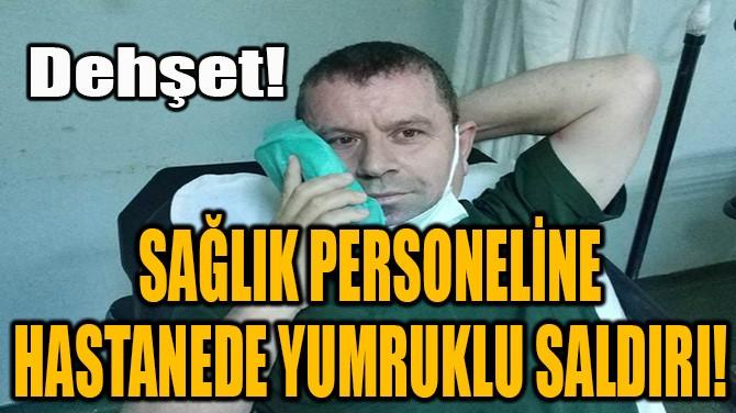 SAĞLIK PERSONELİNE HASTANEDE YUMRUKLU SALDIRI!