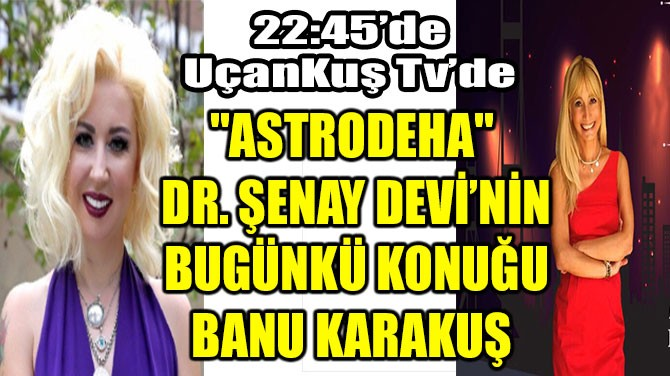 """ASTRODEHA"" DR. ŞENAY DEVİ'NİN BUGÜNKÜ KONUĞU BANU KARAKUŞ"