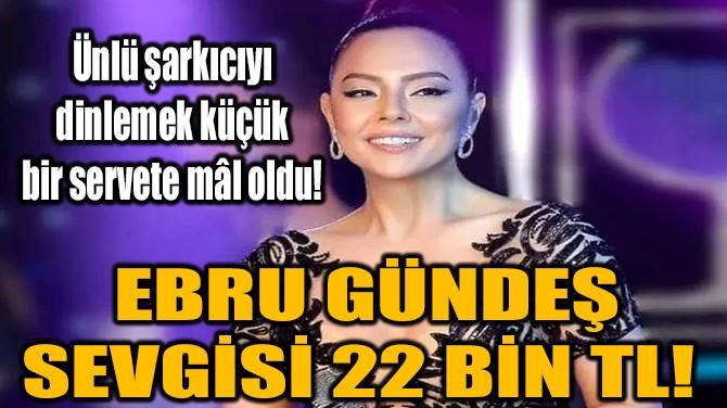 EBRU GÜNDEŞ SEVGİSİ 22 BİN TL!