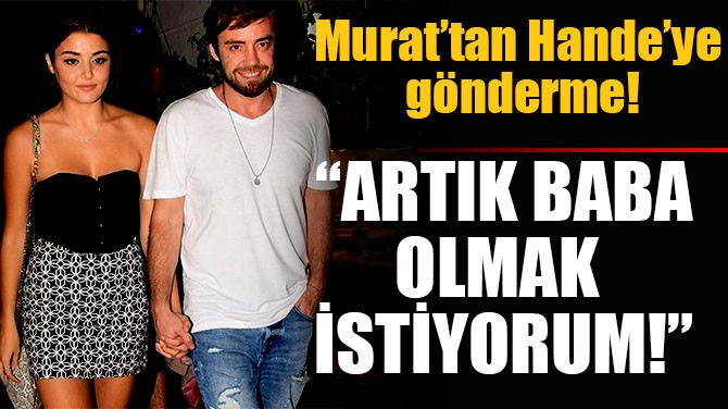 """MURAT'TAN HANDE'YE GÖNDERME! """"ARTIK BABA OLMAK İSTİYORUM!"""""""