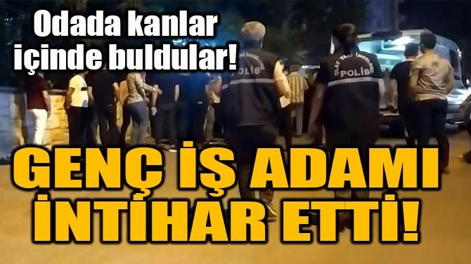 GENÇ İŞ ADAMI İNTİHAR ETTİ!
